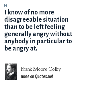Frank Moore Colby: I know of no more disagreeable situation than to be left feeling generally angry without anybody in particular to be angry at.