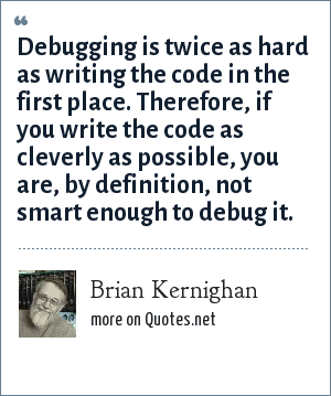 Brian Kernighan: Debugging is twice as hard as writing the code in the first place. Therefore, if you write the code as cleverly as possible, you are, by definition, not smart enough to debug it.