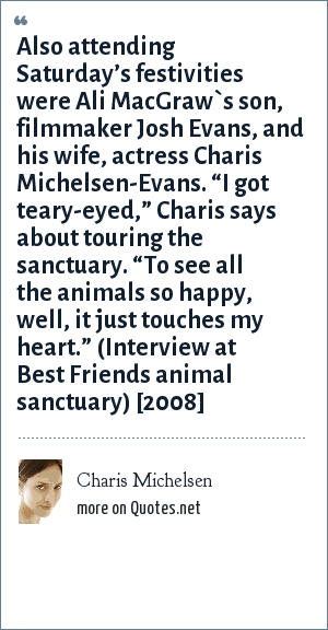 """Charis Michelsen: Also attending Saturday's festivities were Ali MacGraw`s son, filmmaker Josh Evans, and his wife, actress Charis Michelsen-Evans. """"I got teary-eyed,"""" Charis says about touring the sanctuary. """"To see all the animals so happy, well, it just touches my heart."""" (Interview at Best Friends animal sanctuary) [2008]"""