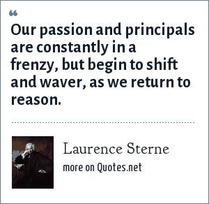 Laurence Sterne: Our passion and principals are constantly in a frenzy, but begin to shift and waver, as we return to reason.