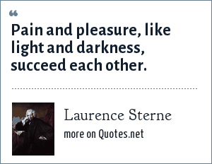 Laurence Sterne: Pain and pleasure, like light and darkness, succeed each other.