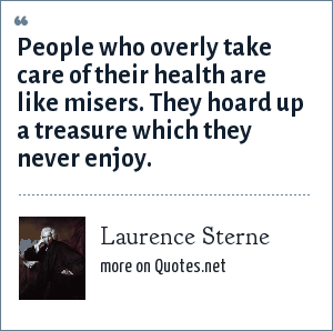 Laurence Sterne: People who overly take care of their health are like misers. They hoard up a treasure which they never enjoy.