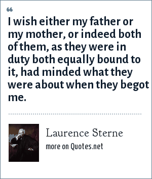 Laurence Sterne: I wish either my father or my mother, or indeed both of them, as they were in duty both equally bound to it, had minded what they were about when they begot me.