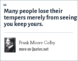 Frank Moore Colby: Many people lose their tempers merely from seeing you keep yours.