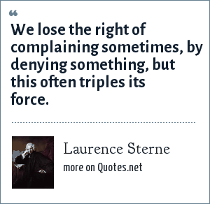 Laurence Sterne: We lose the right of complaining sometimes, by denying something, but this often triples its force.