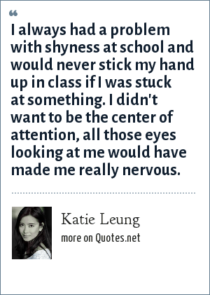 Katie Leung: I always had a problem with shyness at school and would never stick my hand up in class if I was stuck at something. I didn't want to be the center of attention, all those eyes looking at me would have made me really nervous.