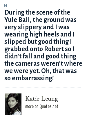 Katie Leung: During the scene of the Yule Ball, the ground was very slippery and I was wearing high heels and I slipped but good thing I grabbed onto Robert so I didn't fall and good thing the cameras weren't where we were yet. Oh, that was so embarrassing!
