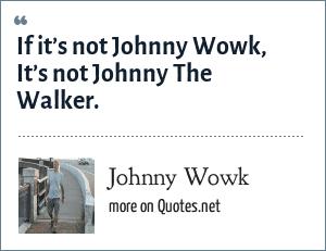 Johnny Wowk: If it's not Johnny Wowk, It's not Johnny The Walker.