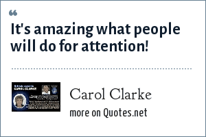 Carol Clarke: It's amazing what people will do for attention!