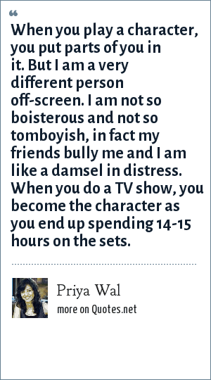 Priya Wal: When you play a character, you put parts of you in it. But I am a very different person off-screen. I am not so boisterous and not so tomboyish, in fact my friends bully me and I am like a damsel in distress. When you do a TV show, you become the character as you end up spending 14-15 hours on the sets.