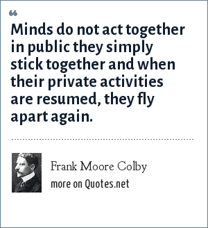 Frank Moore Colby: Minds do not act together in public they simply stick together and when their private activities are resumed, they fly apart again.