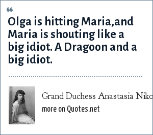 Grand Duchess Anastasia Nikolaevna of Russia: Olga is hitting Maria,and Maria is shouting like a big idiot. A Dragoon and a big idiot.