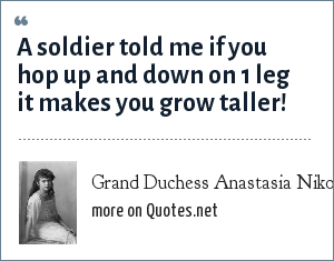Grand Duchess Anastasia Nikolaevna of Russia: A soldier told me if you hop up and down on 1 leg it makes you grow taller!