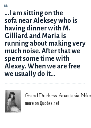 Grand Duchess Anastasia Nikolaevna of Russia: …I am sitting on the sofa near Aleksey who is having dinner with M. Gilliard and Maria is running about making very much noise. After that we spent some time with Alexey. When we are free we usually do it…