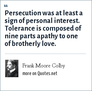 Frank Moore Colby: Persecution was at least a sign of personal interest. Tolerance is composed of nine parts apathy to one of brotherly love.