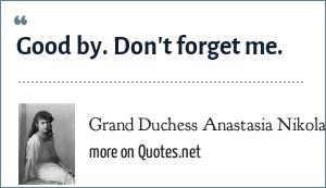 Grand Duchess Anastasia Nikolaevna of Russia: Good by. Don't forget me.