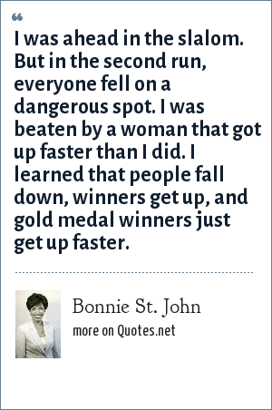 Bonnie St. John: I was ahead in the slalom. But in the second run, everyone fell on a dangerous spot. I was beaten by a woman that got up faster than I did. I learned that people fall down, winners get up, and gold medal winners just get up faster.