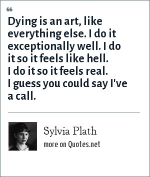 Sylvia Plath: Dying is an art, like everything else. I do it exceptionally well. I do it so it feels like hell. I do it so it feels real. I guess you could say I've a call.