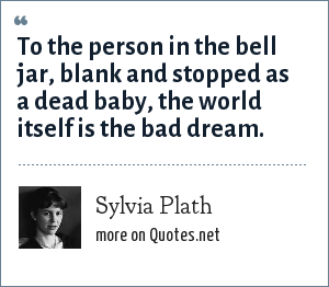 Sylvia Plath: To the person in the bell jar, blank and stopped as a dead baby, the world itself is the bad dream.