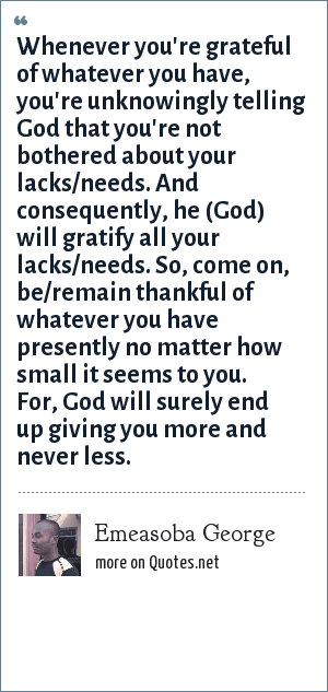 Emeasoba George: Whenever you're grateful of whatever you have, you're unknowingly telling God that you're not bothered about your lacks/needs. And consequently, he (God) will gratify all your lacks/needs. So, come on, be/remain thankful of whatever you have presently no matter how small it seems to you. For, God will surely end up giving you more and never less.
