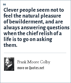 Frank Moore Colby: Clever people seem not to feel the natural pleasure of bewilderment, and are always answering questions when the chief relish of a life is to go on asking them.