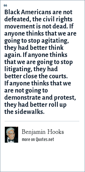 Benjamin Hooks: Black Americans are not defeated, the civil rights movement is not dead. If anyone thinks that we are going to stop agitating, they had better think again. If anyone thinks that we are going to stop litigating, they had better close the courts. If anyone thinks that we are not going to demonstrate and protest, they had better roll up the sidewalks.