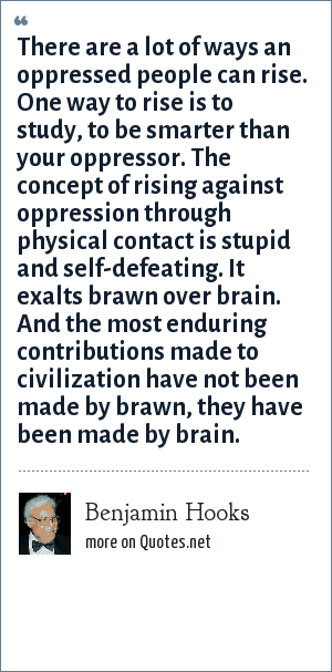 Benjamin Hooks: There are a lot of ways an oppressed people can rise. One way to rise is to study, to be smarter than your oppressor. The concept of rising against oppression through physical contact is stupid and self-defeating. It exalts brawn over brain. And the most enduring contributions made to civilization have not been made by brawn, they have been made by brain.