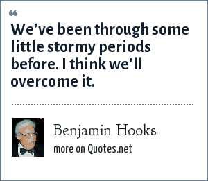 Benjamin Hooks: We've been through some little stormy periods before. I think we'll overcome it.