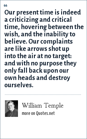 William Temple: Our present time is indeed a criticizing and critical time, hovering between the wish, and the inability to believe. Our complaints are like arrows shot up into the air at no target: and with no purpose they only fall back upon our own heads and destroy ourselves.
