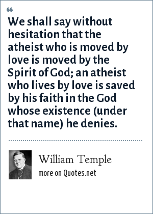 William Temple: We shall say without hesitation that the atheist who is moved by love is moved by the Spirit of God; an atheist who lives by love is saved by his faith in the God whose existence (under that name) he denies.