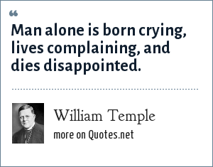 William Temple: Man alone is born crying, lives complaining, and dies disappointed.