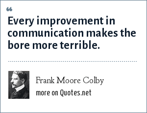 Frank Moore Colby: Every improvement in communication makes the bore more terrible.