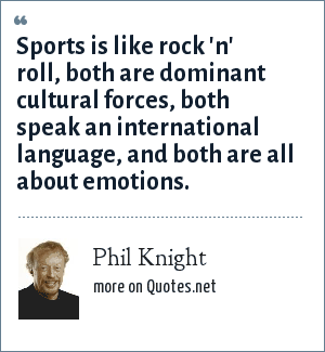 Phil Knight: Sports is like rock 'n' roll, both are dominant cultural forces, both speak an international language, and both are all about emotions.