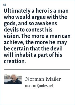 Norman Mailer: Ultimately a hero is a man who would argue with the gods, and so awakens devils to contest his vision. The more a man can achieve, the more he may be certain that the devil will inhabit a part of his creation.