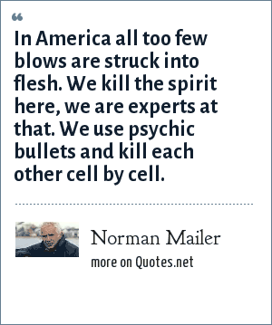 Norman Mailer: In America all too few blows are struck into flesh. We kill the spirit here, we are experts at that. We use psychic bullets and kill each other cell by cell.