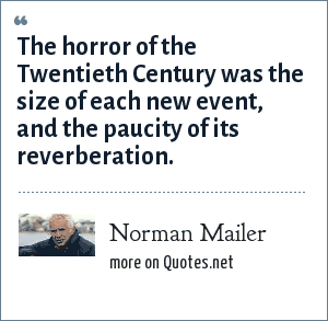 Norman Mailer: The horror of the Twentieth Century was the size of each new event, and the paucity of its reverberation.