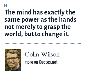 Colin Wilson: The mind has exactly the same power as the hands not merely to grasp the world, but to change it.
