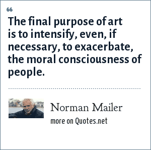 Norman Mailer: The final purpose of art is to intensify, even, if necessary, to exacerbate, the moral consciousness of people.