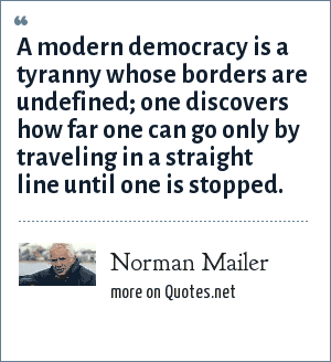 Norman Mailer: A modern democracy is a tyranny whose borders are undefined; one discovers how far one can go only by traveling in a straight line until one is stopped.