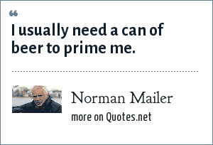 Norman Mailer: I usually need a can of beer to prime me.