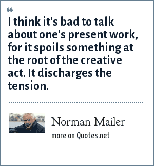 Norman Mailer: I think it's bad to talk about one's present work, for it spoils something at the root of the creative act. It discharges the tension.