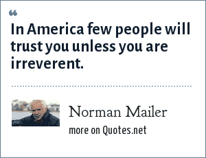 Norman Mailer: In America few people will trust you unless you are irreverent.
