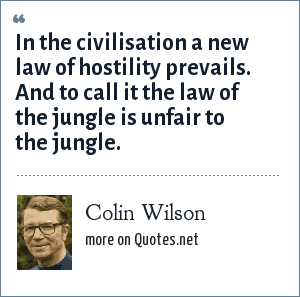 Colin Wilson: In the civilisation a new law of hostility prevails. And to call it the law of the jungle is unfair to the jungle.