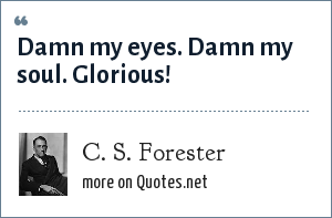 C. S. Forester: Damn my eyes. Damn my soul. Glorious!