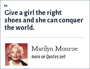 Marilyn Monroe: Give a girl the right shoes and she can conquer the world.