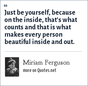 Miriam Ferguson: Just be yourself, because on the inside, that's what counts and that is what makes every person beautiful inside and out.
