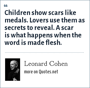 Leonard Cohen: Children show scars like medals. Lovers use them as secrets to reveal. A scar is what happens when the word is made flesh.