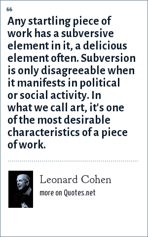Leonard Cohen: Any startling piece of work has a subversive element in it, a delicious element often. Subversion is only disagreeable when it manifests in political or social activity. In what we call art, it's one of the most desirable characteristics of a piece of work.