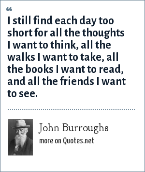 John Burroughs: I still find each day too short for all the thoughts I want to think, all the walks I want to take, all the books I want to read, and all the friends I want to see.