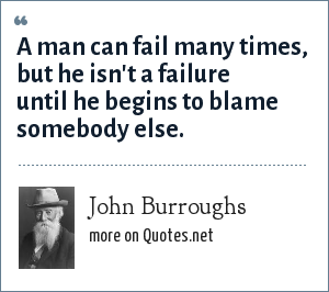 John Burroughs: A man can fail many times, but he isn't a failure until he begins to blame somebody else.